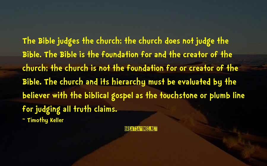 Judging In The Bible Sayings By Timothy Keller: The Bible judges the church; the church does not judge the Bible. The Bible is