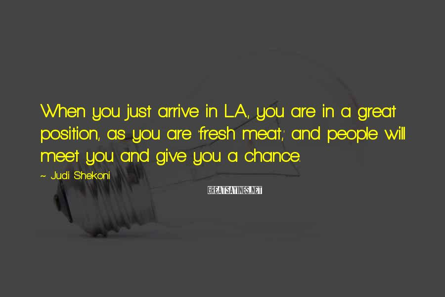 Judi Shekoni Sayings: When you just arrive in L.A., you are in a great position, as you are