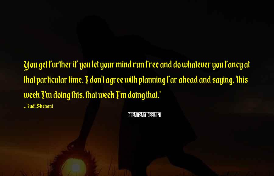 Judi Shekoni Sayings: You get further if you let your mind run free and do whatever you fancy