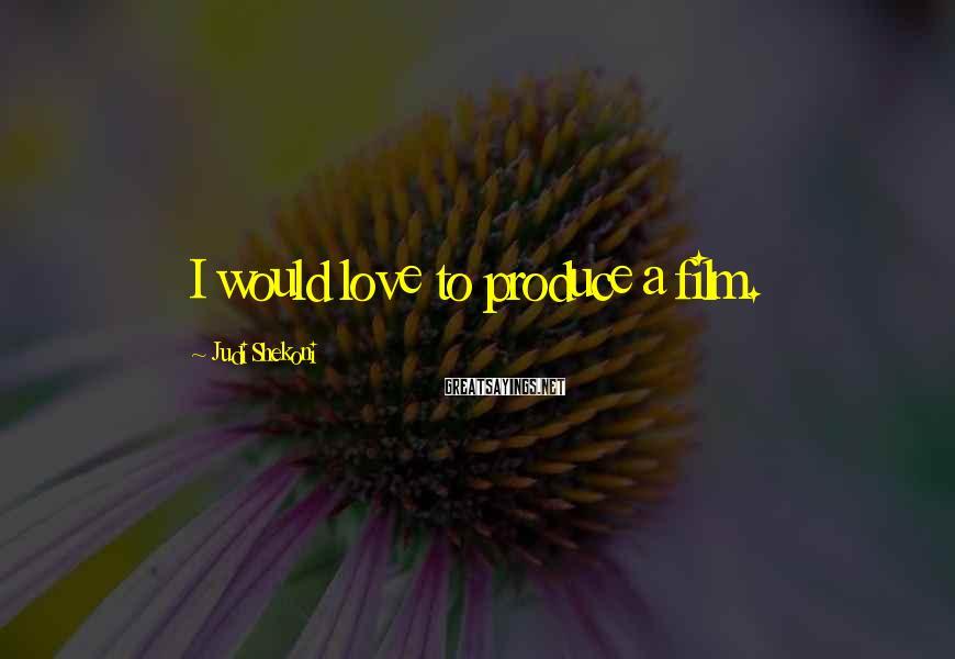Judi Shekoni Sayings: I would love to produce a film.