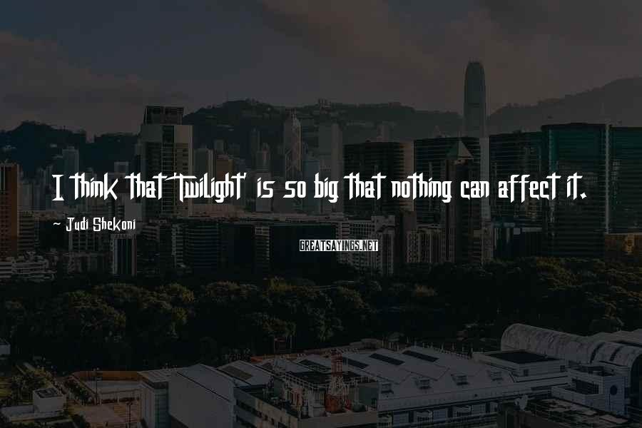 Judi Shekoni Sayings: I think that 'Twilight' is so big that nothing can affect it.