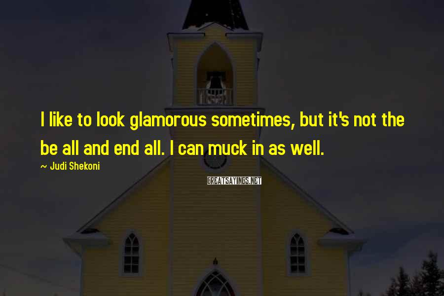 Judi Shekoni Sayings: I like to look glamorous sometimes, but it's not the be all and end all.