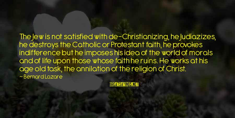 Judiazizes Sayings By Bernard Lazare: The Jew is not satisfied with de-Christianizing, he Judiazizes, he destroys the Catholic or Protestant