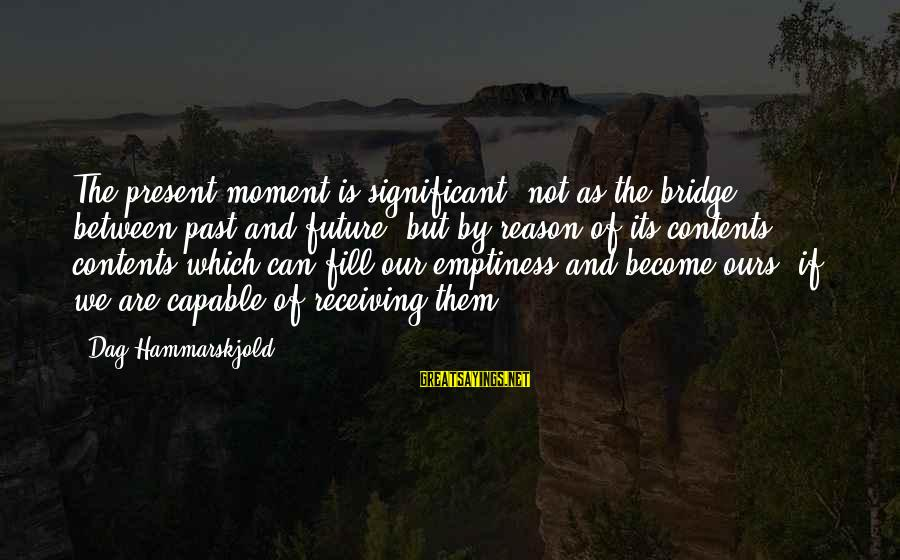 Judiazizes Sayings By Dag Hammarskjold: The present moment is significant, not as the bridge between past and future, but by