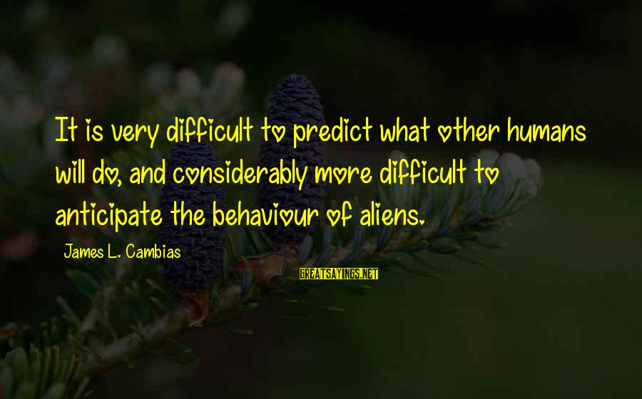 Judiazizes Sayings By James L. Cambias: It is very difficult to predict what other humans will do, and considerably more difficult