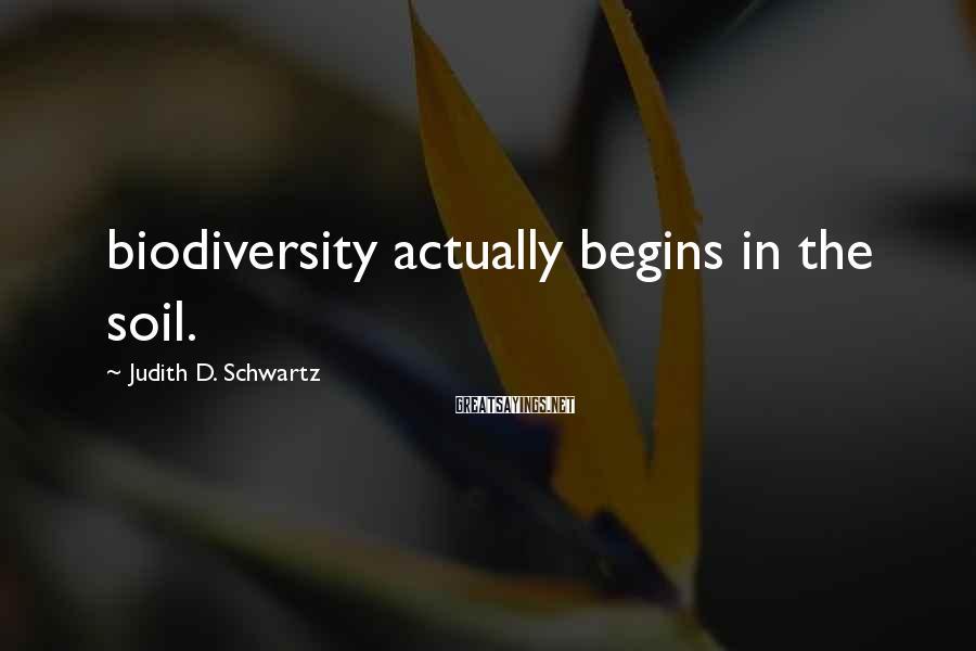 Judith D. Schwartz Sayings: biodiversity actually begins in the soil.
