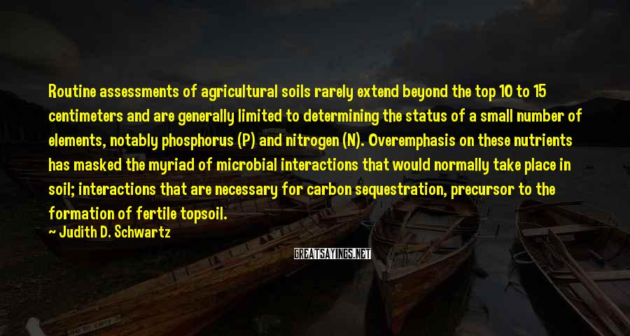 Judith D. Schwartz Sayings: Routine assessments of agricultural soils rarely extend beyond the top 10 to 15 centimeters and
