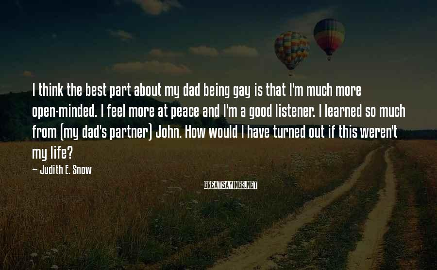 Judith E. Snow Sayings: I think the best part about my dad being gay is that I'm much more