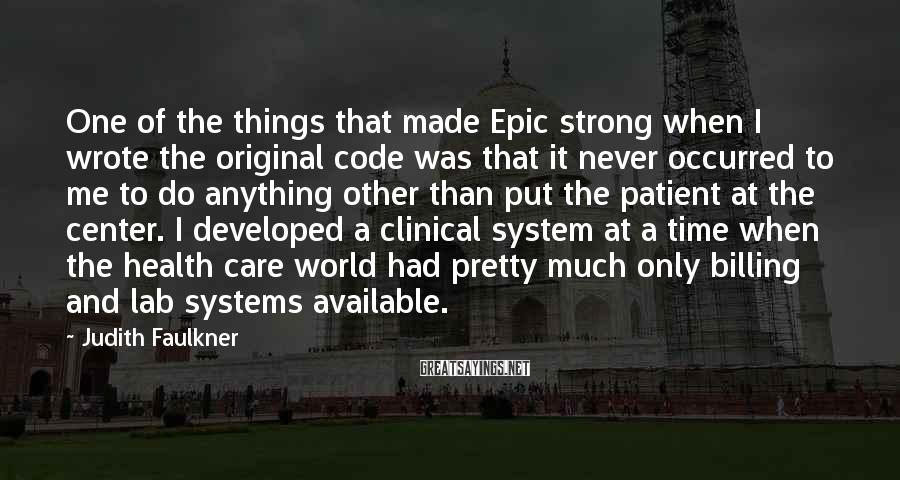 Judith Faulkner Sayings: One of the things that made Epic strong when I wrote the original code was
