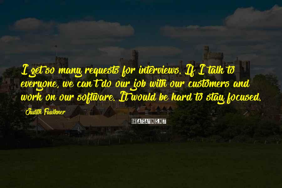Judith Faulkner Sayings: I get so many requests for interviews. If I talk to everyone, we can't do