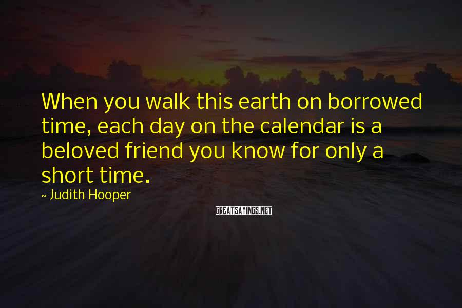 Judith Hooper Sayings: When you walk this earth on borrowed time, each day on the calendar is a