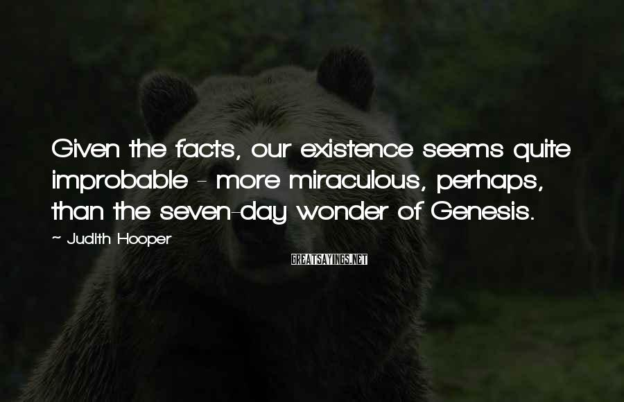 Judith Hooper Sayings: Given the facts, our existence seems quite improbable - more miraculous, perhaps, than the seven-day