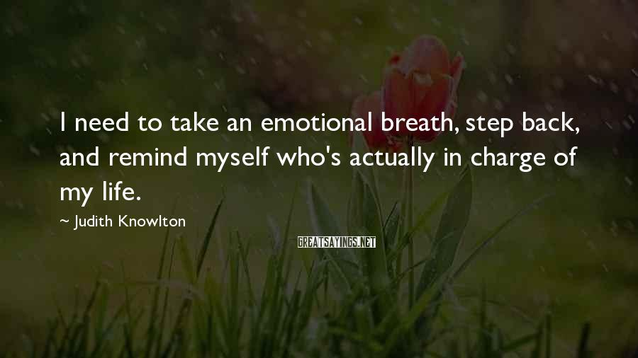 Judith Knowlton Sayings: I need to take an emotional breath, step back, and remind myself who's actually in