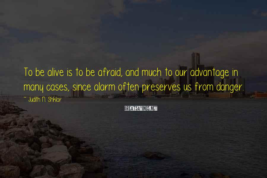Judith N. Shklar Sayings: To be alive is to be afraid, and much to our advantage in many cases,