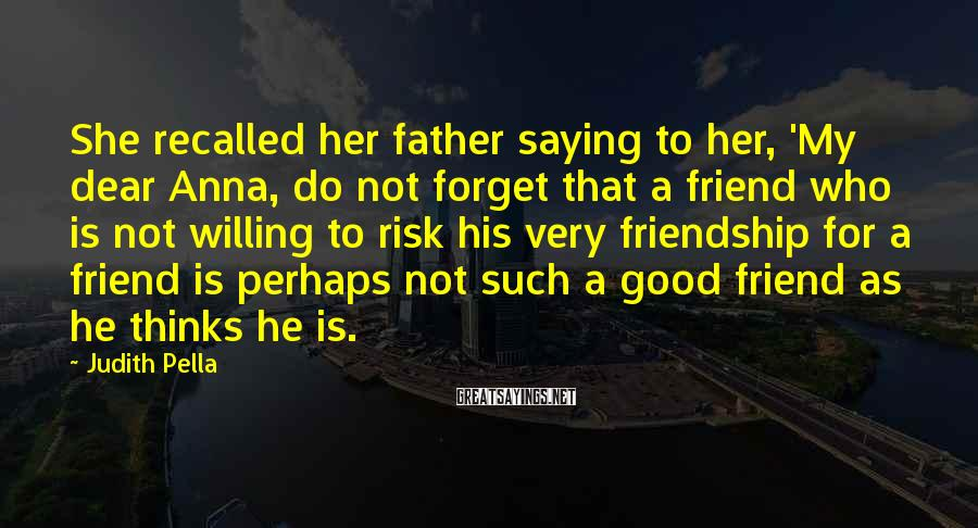 Judith Pella Sayings: She recalled her father saying to her, 'My dear Anna, do not forget that a