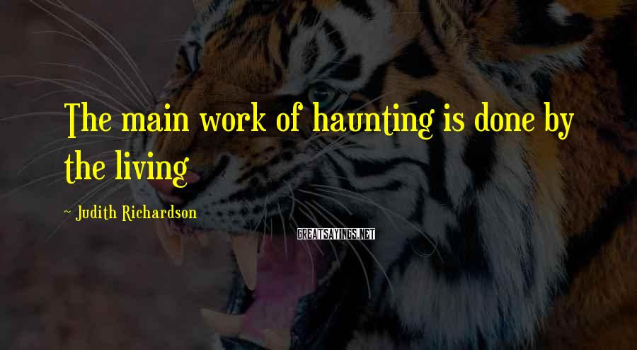 Judith Richardson Sayings: The main work of haunting is done by the living