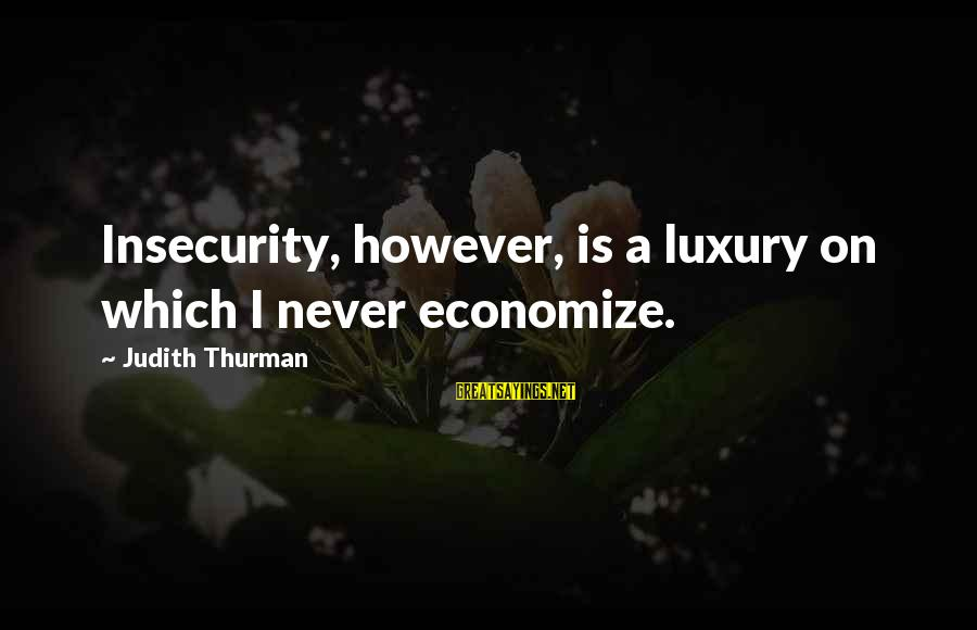 Judith Thurman Sayings By Judith Thurman: Insecurity, however, is a luxury on which I never economize.