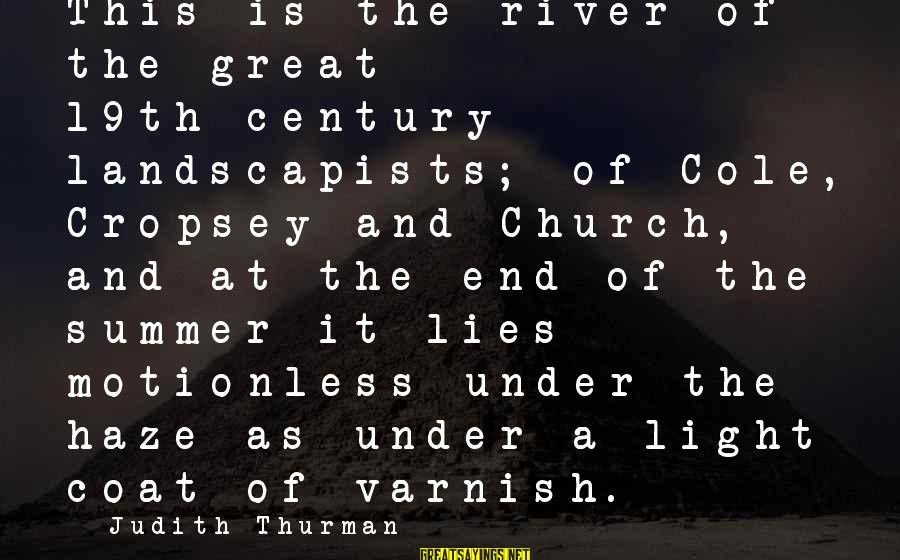 Judith Thurman Sayings By Judith Thurman: This is the river of the great 19th-century landscapists; of Cole, Cropsey and Church, and