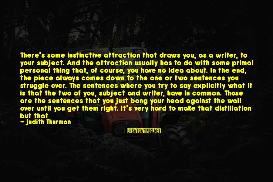 Judith Thurman Sayings By Judith Thurman: There's some instinctive attraction that draws you, as a writer, to your subject. And the