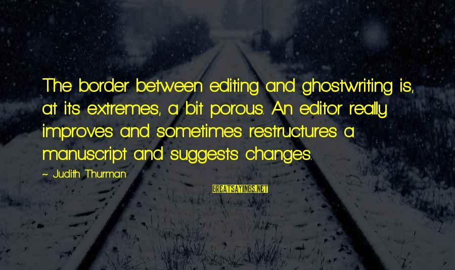 Judith Thurman Sayings By Judith Thurman: The border between editing and ghostwriting is, at its extremes, a bit porous. An editor
