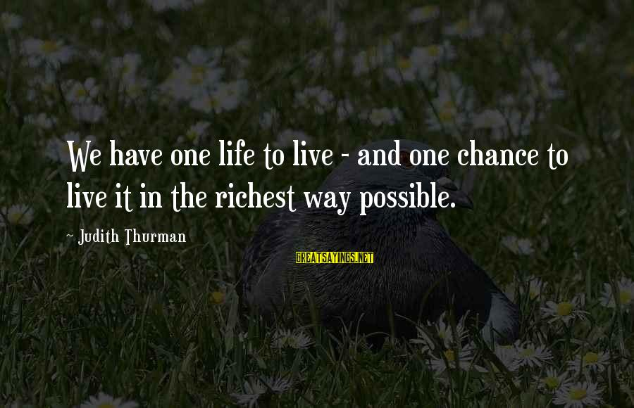 Judith Thurman Sayings By Judith Thurman: We have one life to live - and one chance to live it in the