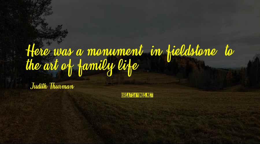 Judith Thurman Sayings By Judith Thurman: Here was a monument, in fieldstone, to the art of family life.
