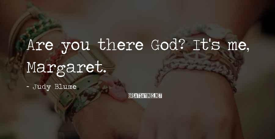Judy Blume Sayings: Are you there God? It's me, Margaret.