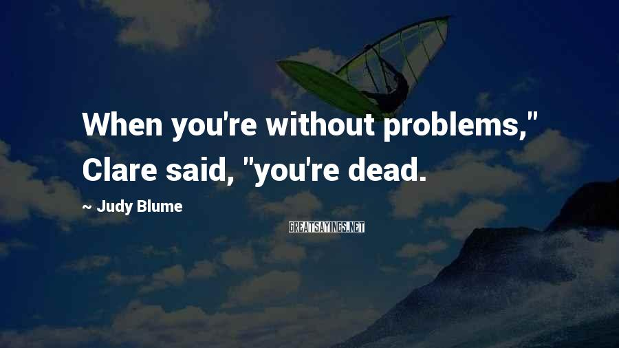 "Judy Blume Sayings: When you're without problems,"" Clare said, ""you're dead."