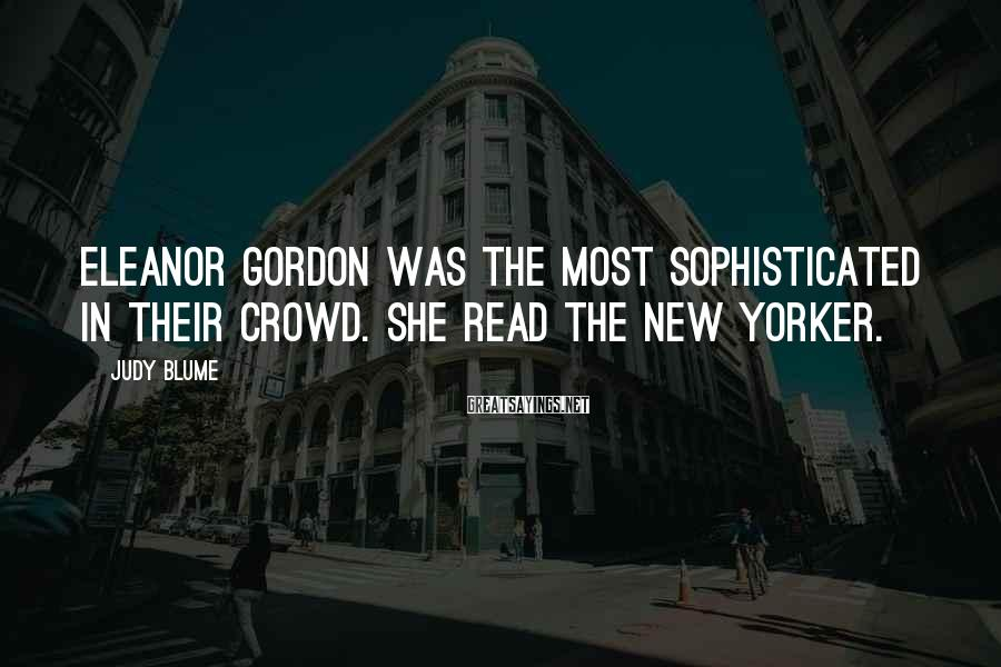 Judy Blume Sayings: Eleanor Gordon was the most sophisticated in their crowd. She read The New Yorker.