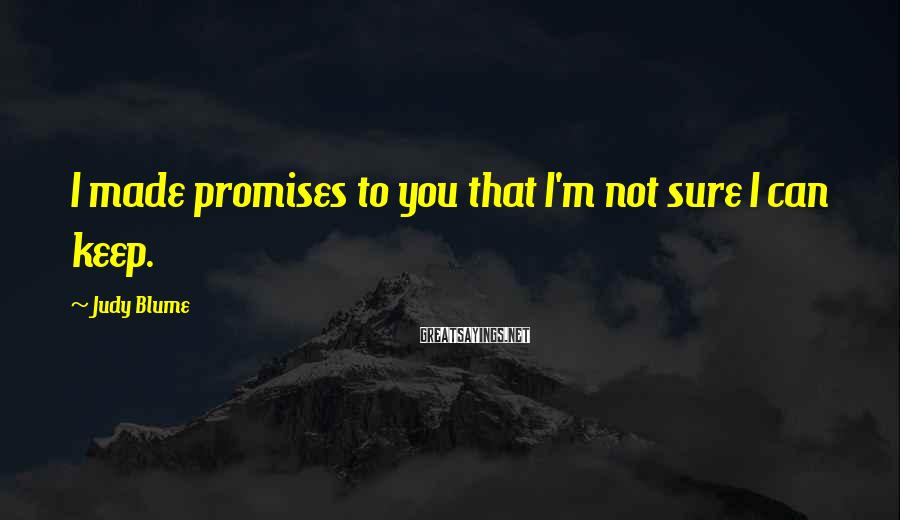 Judy Blume Sayings: I made promises to you that I'm not sure I can keep.