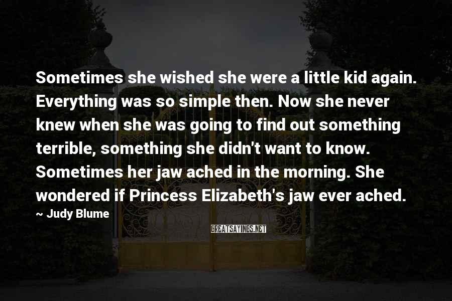 Judy Blume Sayings: Sometimes she wished she were a little kid again. Everything was so simple then. Now