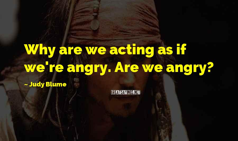 Judy Blume Sayings: Why are we acting as if we're angry. Are we angry?