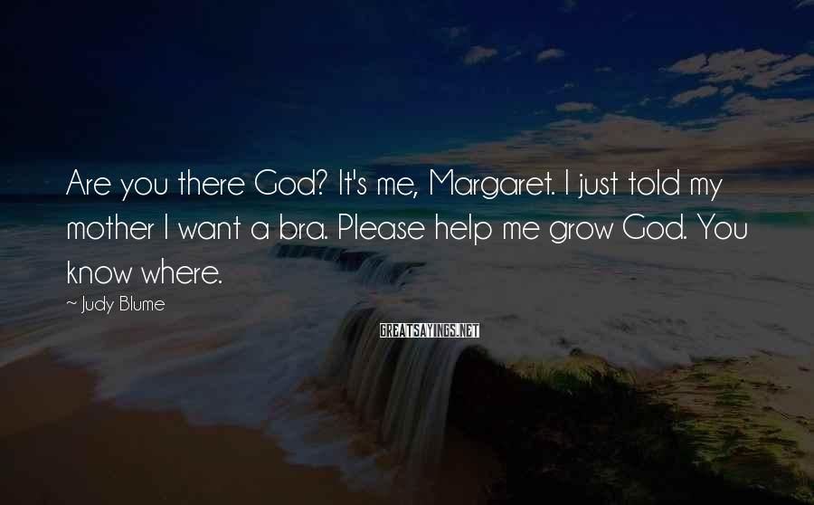 Judy Blume Sayings: Are you there God? It's me, Margaret. I just told my mother I want a