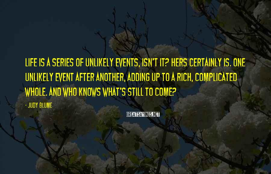 Judy Blume Sayings: Life is a series of unlikely events, isn't it? Hers certainly is. One unlikely event