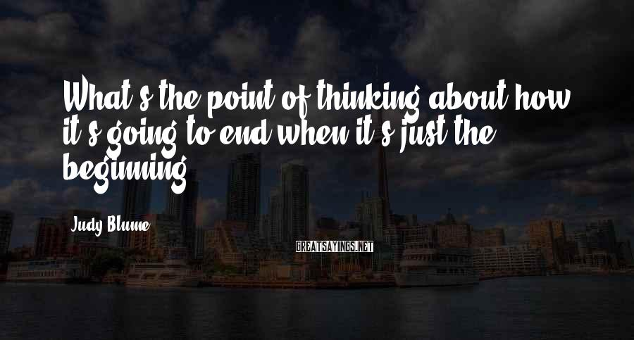 Judy Blume Sayings: What's the point of thinking about how it's going to end when it's just the