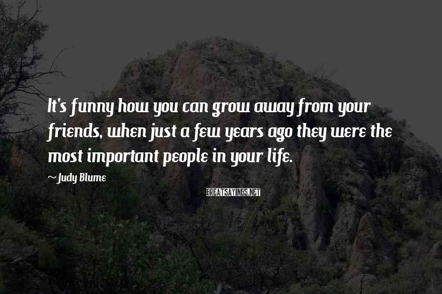 Judy Blume Sayings: It's funny how you can grow away from your friends, when just a few years