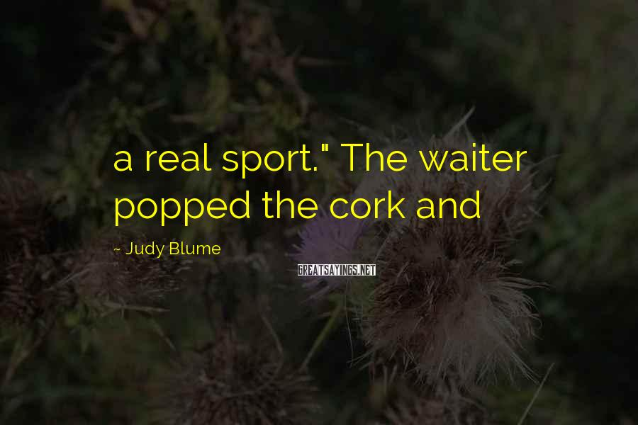 "Judy Blume Sayings: a real sport."" The waiter popped the cork and"