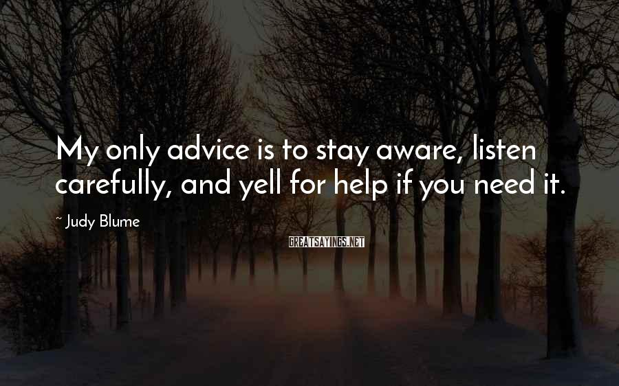Judy Blume Sayings: My only advice is to stay aware, listen carefully, and yell for help if you