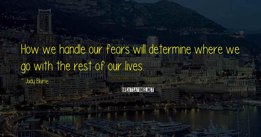 Judy Blume Sayings: How we handle our fears will determine where we go with the rest of our