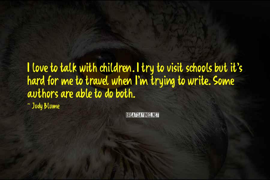 Judy Blume Sayings: I love to talk with children. I try to visit schools but it's hard for