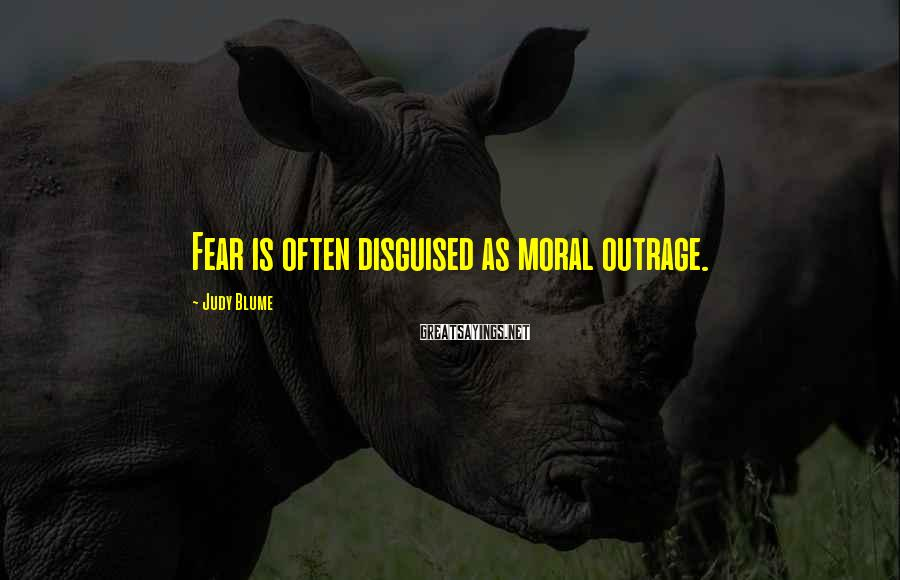 Judy Blume Sayings: Fear is often disguised as moral outrage.