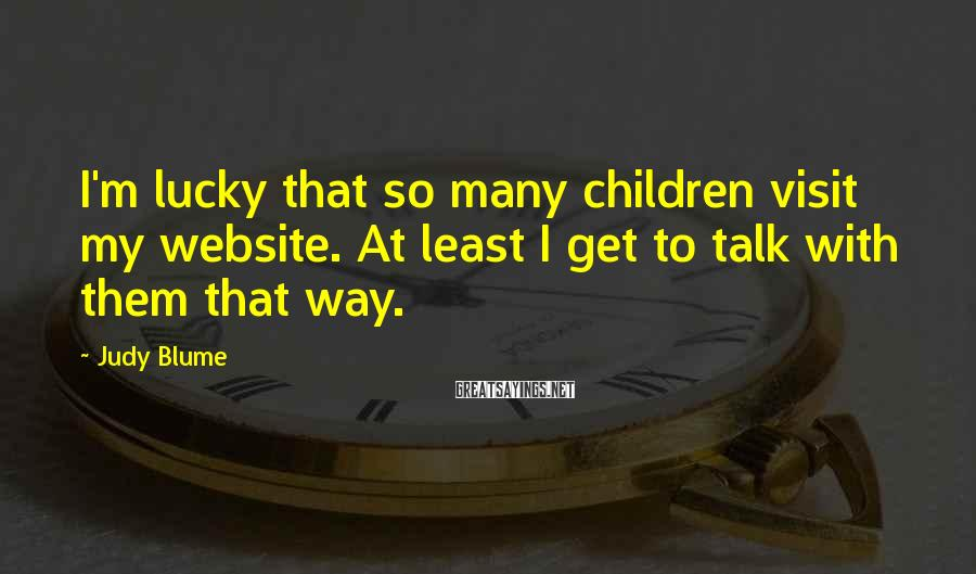 Judy Blume Sayings: I'm lucky that so many children visit my website. At least I get to talk