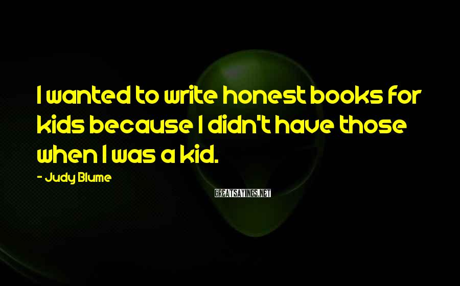 Judy Blume Sayings: I wanted to write honest books for kids because I didn't have those when I