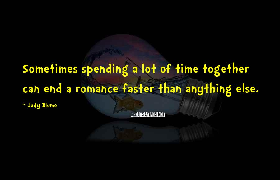 Judy Blume Sayings: Sometimes spending a lot of time together can end a romance faster than anything else.