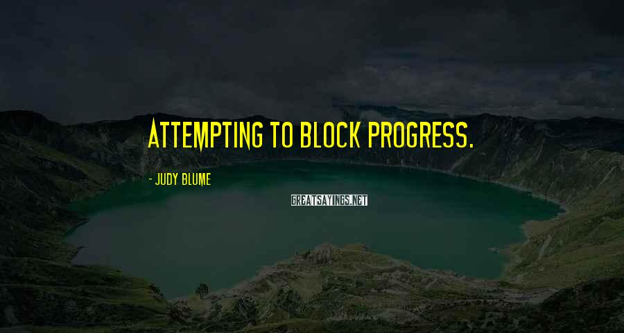 Judy Blume Sayings: attempting to block progress.