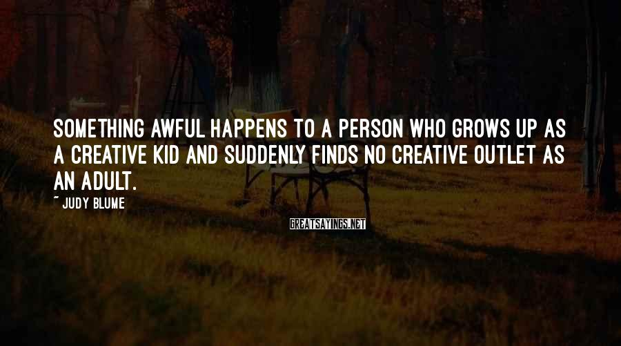 Judy Blume Sayings: Something awful happens to a person who grows up as a creative kid and suddenly