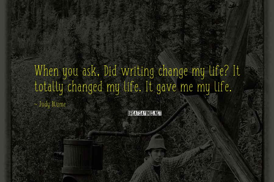 Judy Blume Sayings: When you ask, Did writing change my life? It totally changed my life. It gave