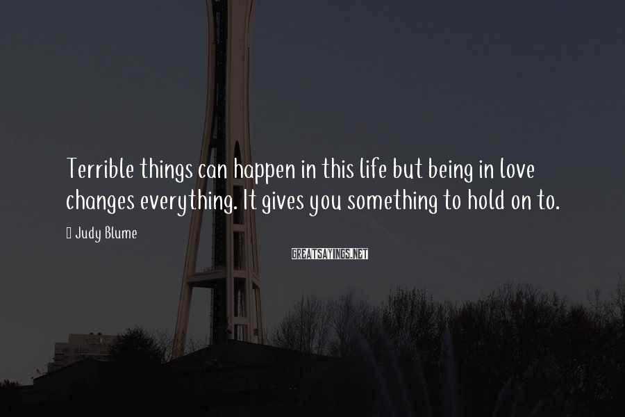 Judy Blume Sayings: Terrible things can happen in this life but being in love changes everything. It gives