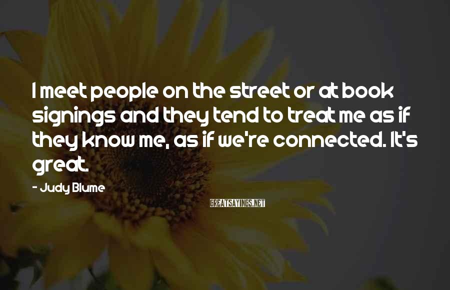 Judy Blume Sayings: I meet people on the street or at book signings and they tend to treat