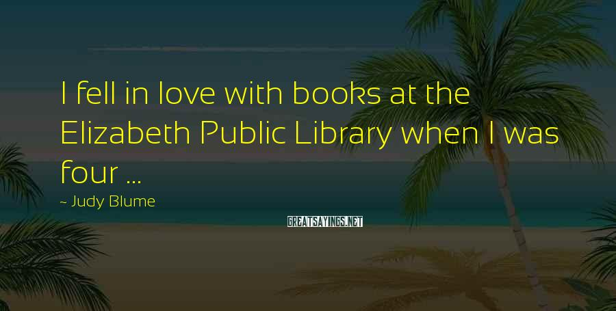 Judy Blume Sayings: I fell in love with books at the Elizabeth Public Library when I was four